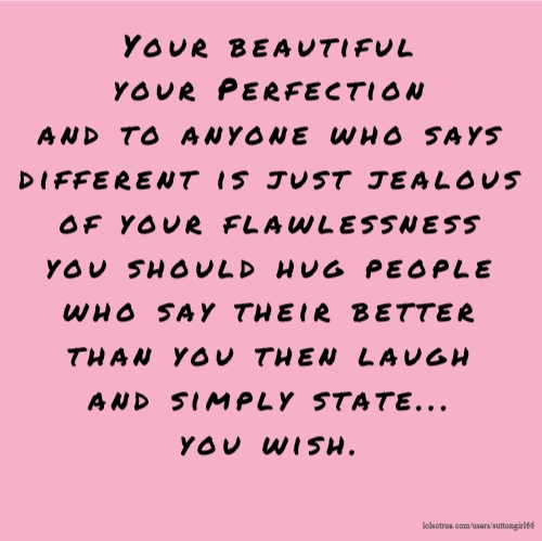 Your beautiful your Perfection and to anyone who says different is just jealous of your flawlessness you should hug people who say their better than you then laugh and simply state... you wish.