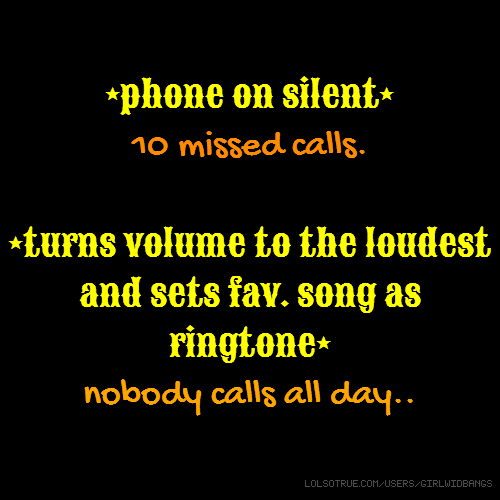 *phone on silent* 10 missed calls. *turns volume to the loudest and sets fav. song as ringtone* nobody calls all day..