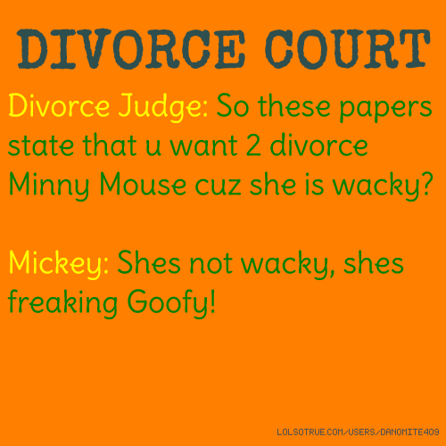 DIVORCE COURT Divorce Judge: So these papers state that u want 2 divorce Minny Mouse cuz she is wacky? Mickey: Shes not wacky, shes freaking Goofy!