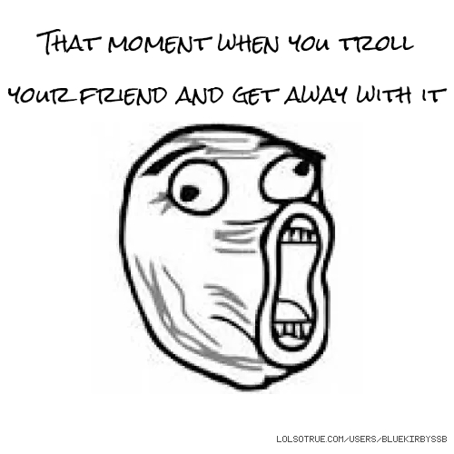 That moment when you troll your friend and get away with it