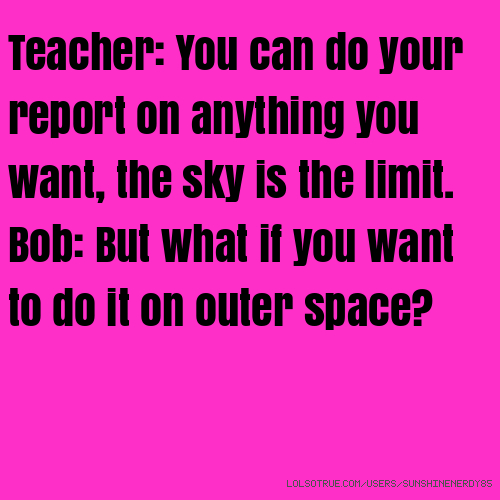 Teacher: You can do your report on anything you want, the sky is the limit. Bob: But what if you want to do it on outer space?