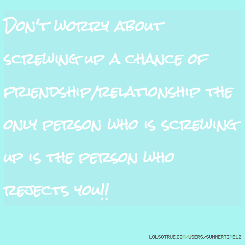 Don't worry about screwing up a chance of friendship/relationship the only person who is screwing up is the person who rejects you!!