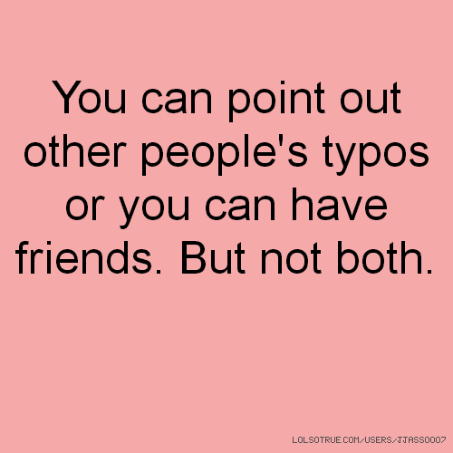 You can point out other people's typos or you can have friends. But not both.