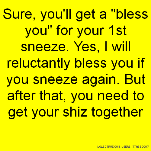 "Sure, you'll get a ""bless you"" for your 1st sneeze. Yes, I will reluctantly bless you if you sneeze again. But after that, you need to get your shiz together"