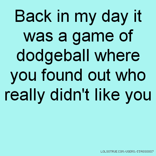 Back in my day it was a game of dodgeball where you found out who really didn't like you