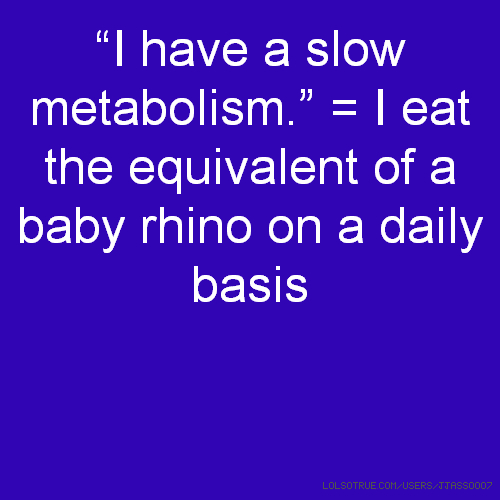 """I have a slow metabolism."" = I eat the equivalent of a baby rhino on a daily basis"