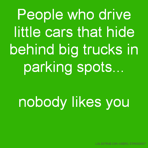 People who drive little cars that hide behind big trucks in parking spots... nobody likes you