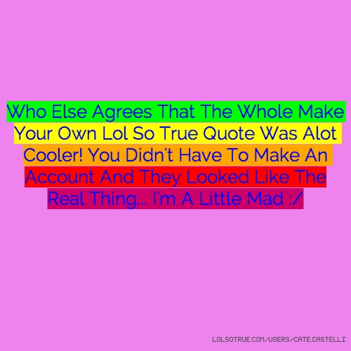 Who Else Agrees That The Whole Make Your Own Lol So True Quote Was Alot Cooler! You Didn't Have To Make An Account And They Looked Like The Real Thing... I'm A Little Mad :/