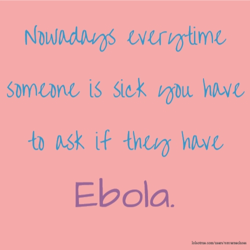 Nowadays everytime someone is sick you have to ask if they have Ebola.