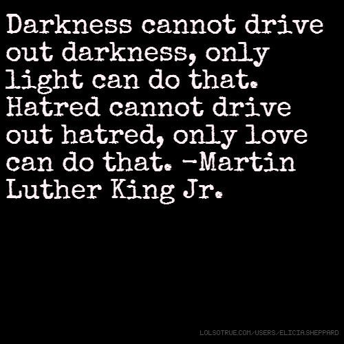 Darkness cannot drive out darkness, only light can do that. Hatred cannot drive out hatred, only love can do that. -Martin Luther King Jr.