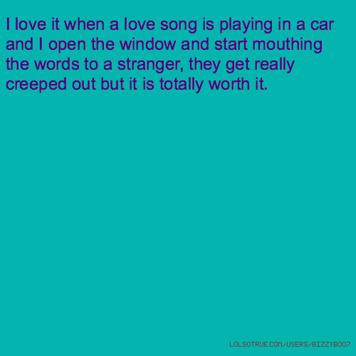 I love it when a love song is playing in a car and I open the window and start mouthing the words to a stranger, they get really creeped out but it is totally worth it.