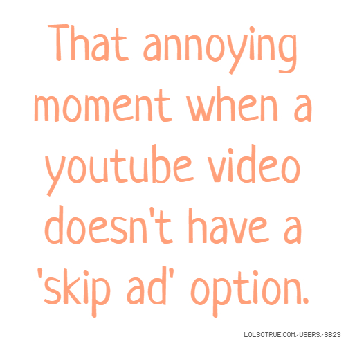 That annoying moment when a youtube video doesn't have a 'skip ad' option.