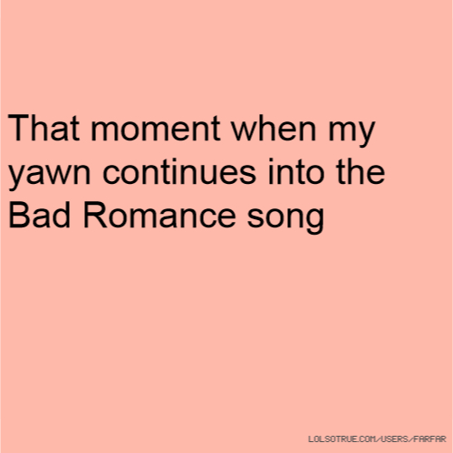 That moment when my yawn continues into the Bad Romance song