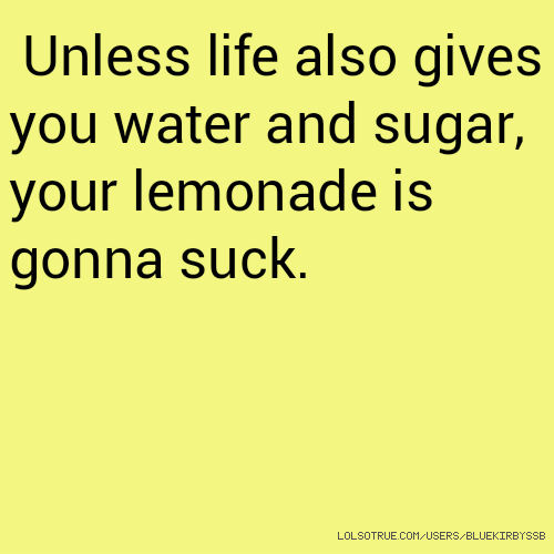 Unless life also gives you water and sugar, your lemonade is gonna suck.