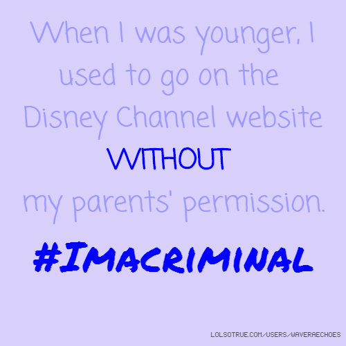 When I was younger, I used to go on the Disney Channel website WITHOUT my parents' permission. #Imacriminal