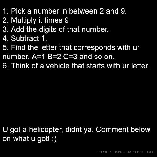 1. Pick a number in between 2 and 9. 2. Multiply it times 9 3. Add the digits of that number. 4. Subtract 1. 5. Find the letter that corresponds with ur number. A=1 B=2 C=3 and so on. 6. Think of a vehicle that starts with ur letter. U got a helicopter, didnt ya. Comment below on what u got! ;)