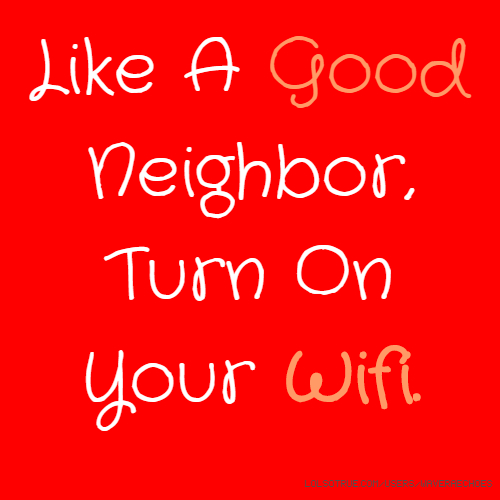 Like A Good Neighbor, Turn On Your Wifi.