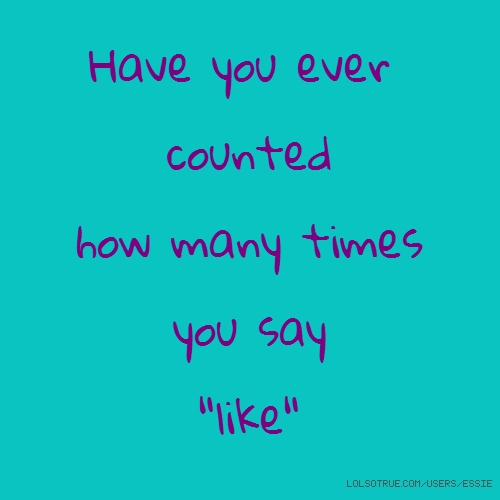 "Have you ever counted how many times you say ""like"""