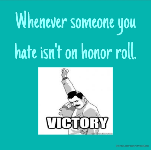 Whenever someone you hate isn't on honor roll.