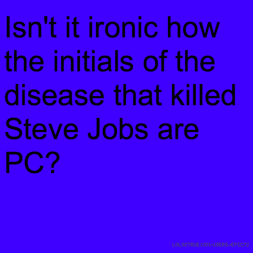 Isn't it ironic how the initials of the disease that killed Steve Jobs are PC?