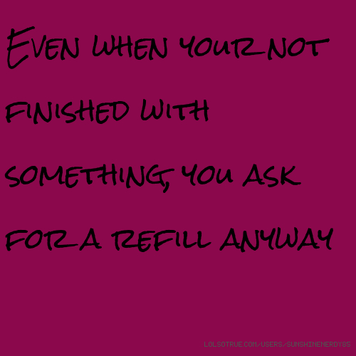Even when your not finished with something, you ask for a refill anyway