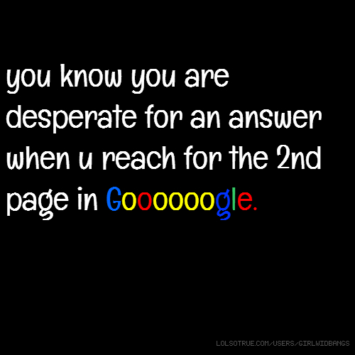 you know you are desperate for an answer when u reach for the 2nd page in Goooooogle..