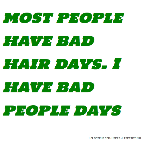 most people have bad hair days. I have bad people days