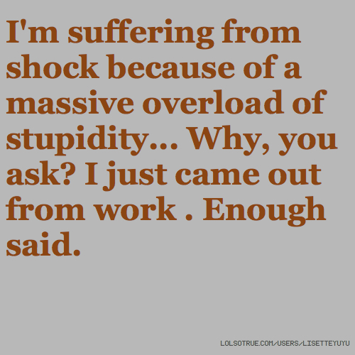 I'm suffering from shock because of a massive overload of stupidity... Why, you ask? I just came out from work . Enough said.