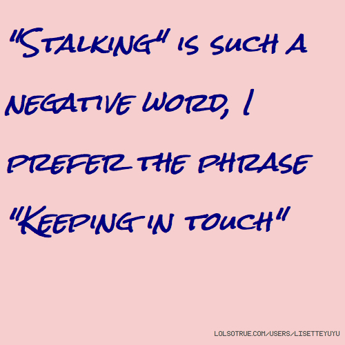 """Stalking"" is such a negative word, I prefer the phrase ""Keeping in touch"""