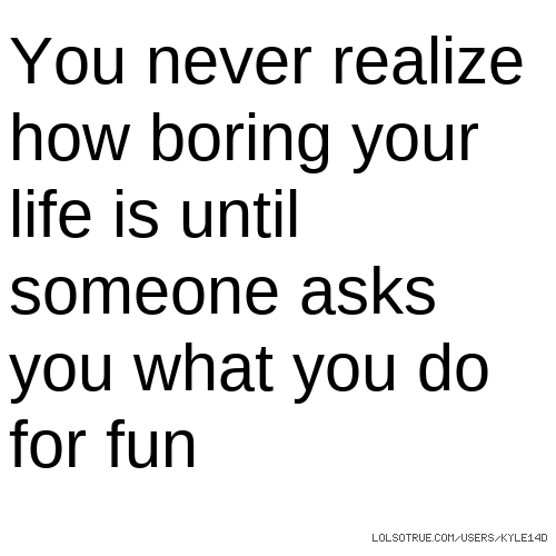 You never realize how boring your life is until someone asks you what you do for fun