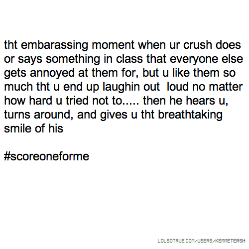 tht embarassing moment when ur crush does or says something in class that everyone else gets annoyed at them for, but u like them so much tht u end up laughin out loud no matter how hard u tried not to..... then he hears u, turns around, and gives u tht breathtaking smile of his #scoreoneforme