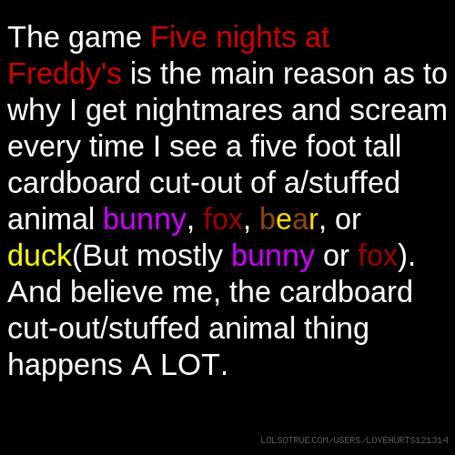 The game Five nights at Freddy's is the main reason as to why I get nightmares and scream every time I see a five foot tall cardboard cut-out of a/stuffed animal bunny, fox, bear, or duck(But mostly bunny or fox). And believe me, the cardboard cut-out/stuffed animal thing happens A LOT.