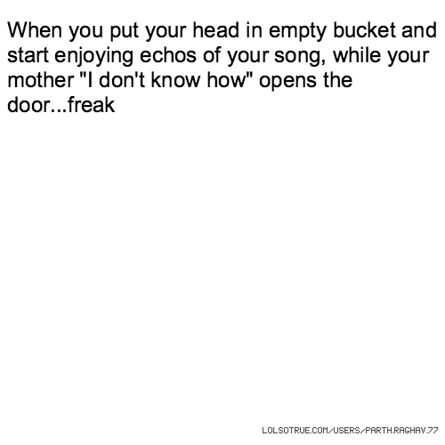 """When you put your head in empty bucket and start enjoying echos of your song, while your mother """"I don't know how"""" opens the door...freak"""