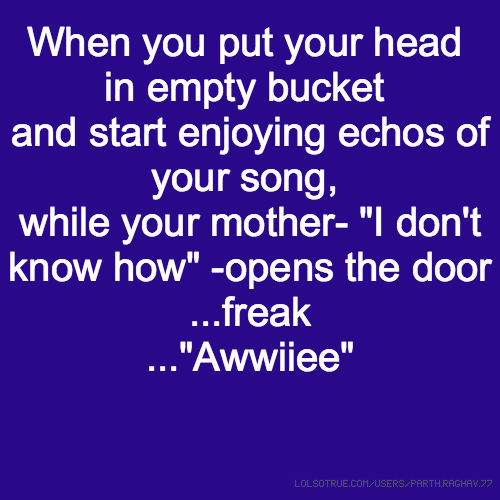 """When you put your head in empty bucket and start enjoying echos of your song, while your mother- """"I don't know how"""" -opens the door ...freak ...""""Awwiiee"""""""