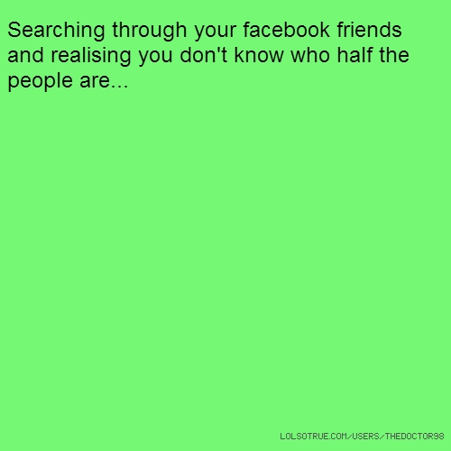 Searching through your facebook friends and realising you don't know who half the people are...