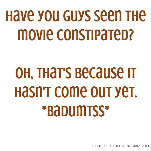 Have you guys seen the movie constipated? Oh, that's because it hasn't come out yet. *Badumtss*