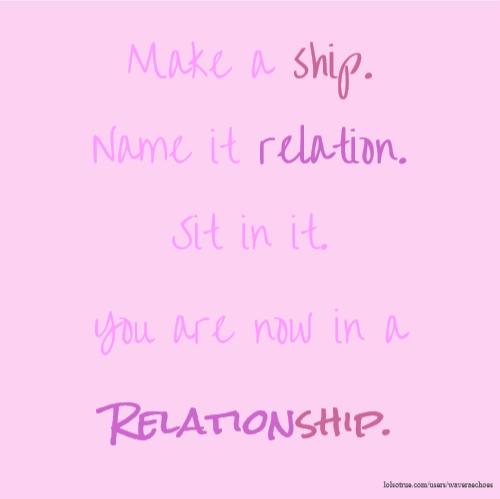Make a ship. Name it relation. Sit in it. You are now in a Relationship.