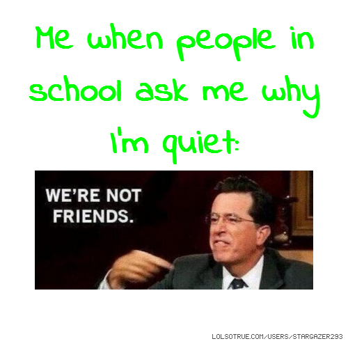 Me when people in school ask me why I'm quiet: