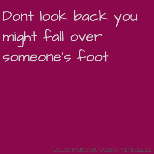 Dont look back you might fall over someone's foot