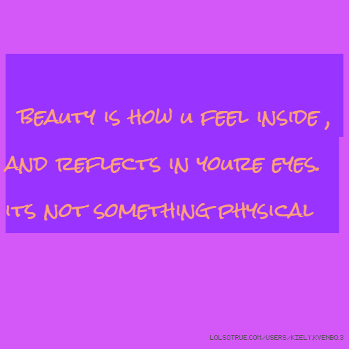 beauty is how u feel inside , and reflects in youre eyes. its not something physical