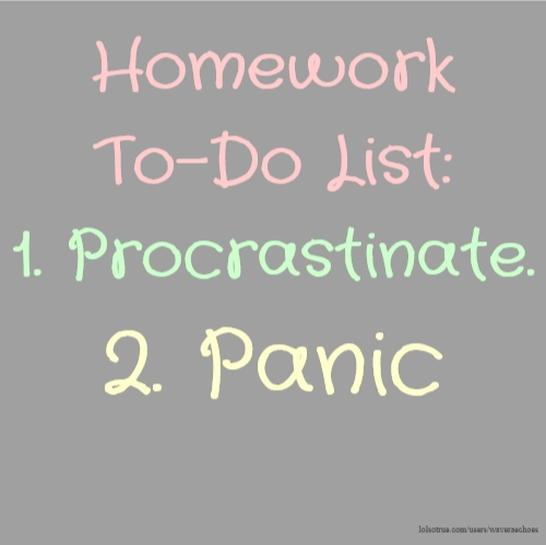 Homework To-Do List: 1. Procrastinate. 2. Panic