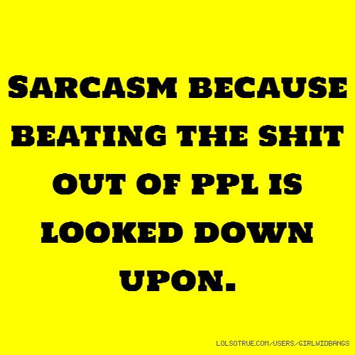 Sarcasm because beating the shit out of ppl is looked down upon.