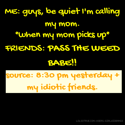 ME: guys, be quiet I'm calling my mom. *when my mom picks up* FRIENDS: PASS THE WEED BABE!! source: 8:30 pm yesterday + my idiotic friends.