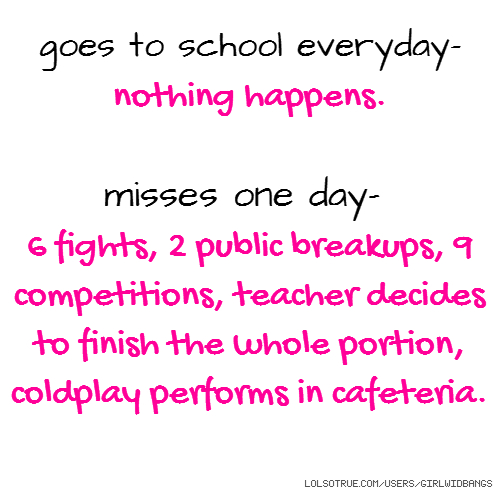 goes to school everyday- nothing happens. misses one day- 6 fights, 2 public breakups, 9 competitions, teacher decides to finish the whole portion, coldplay performs in cafeteria.