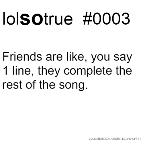 lolsotrue #0003 Friends are like, you say 1 line, they complete the rest of the song.