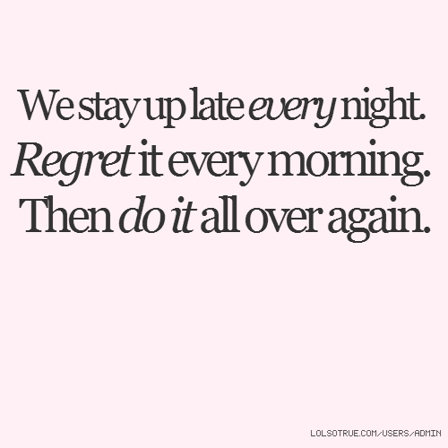 We stay up late every night. Regret it every morning. Then do it all over again.