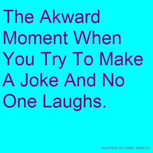 The Akward Moment When You Try To Make A Joke And No One Laughs.