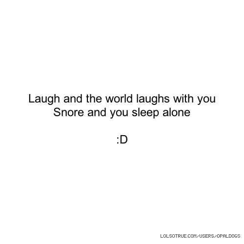 Laugh and the world laughs with you Snore and you sleep alone :D