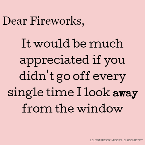 Dear Fireworks, It would be much appreciated if you didn't go off every single time I look away from the window