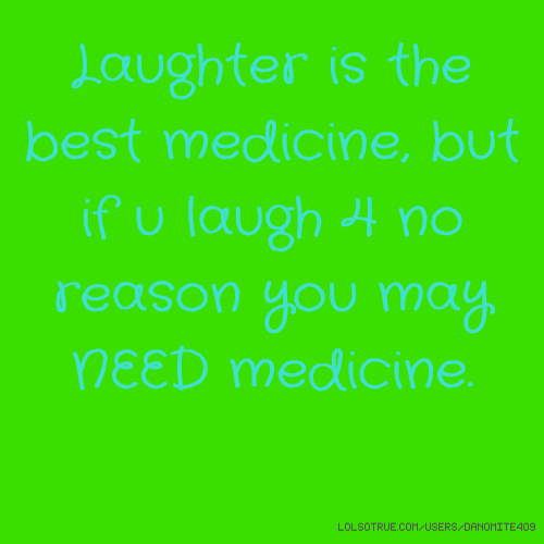 Laughter is the best medicine, but if u laugh 4 no reason you may NEED medicine.